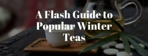 A Flash Guide to Popular Winter Teas