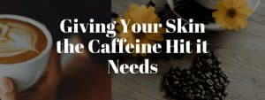 Giving Your Skin the Caffeine Hit it Needs